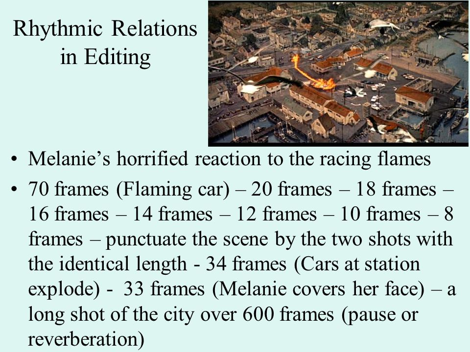 Rhythmic Relations in Editing Melanie's horrified reaction to the racing flames 70 frames (Flaming car) – 20 frames – 18 frames – 16 frames – 14 frames – 12 frames – 10 frames – 8 frames – punctuate the scene by the two shots with the identical length - 34 frames (Cars at station explode) - 33 frames (Melanie covers her face) – a long shot of the city over 600 frames (pause or reverberation)