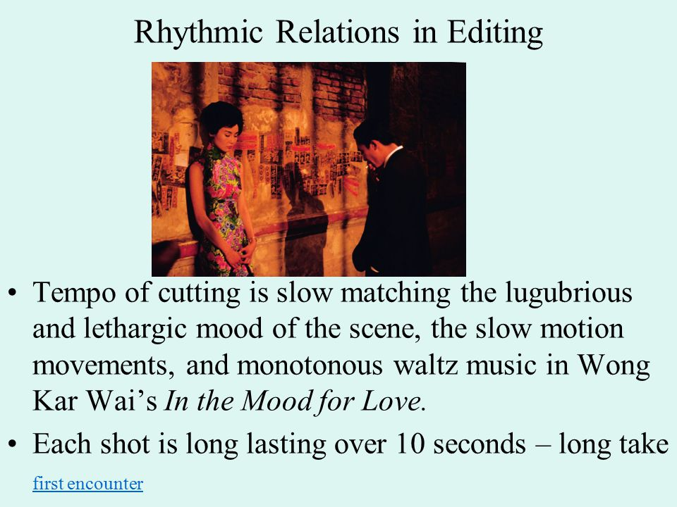 Rhythmic Relations in Editing Tempo of cutting is slow matching the lugubrious and lethargic mood of the scene, the slow motion movements, and monotonous waltz music in Wong Kar Wai's In the Mood for Love.