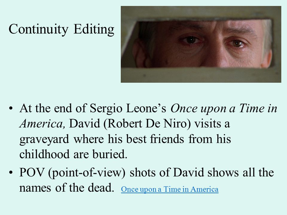 Continuity Editing At the end of Sergio Leone's Once upon a Time in America, David (Robert De Niro) visits a graveyard where his best friends from his childhood are buried.