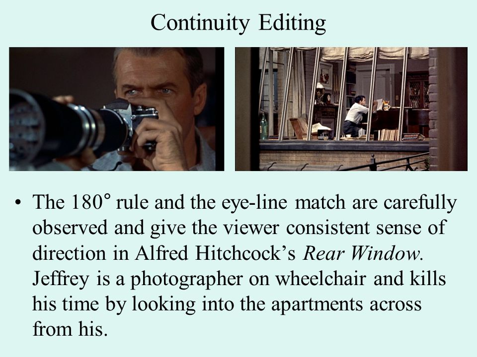 Continuity Editing The 180° rule and the eye-line match are carefully observed and give the viewer consistent sense of direction in Alfred Hitchcock's Rear Window.