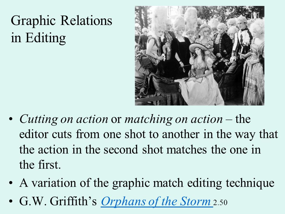 Graphic Relations in Editing Cutting on action or matching on action – the editor cuts from one shot to another in the way that the action in the second shot matches the one in the first.