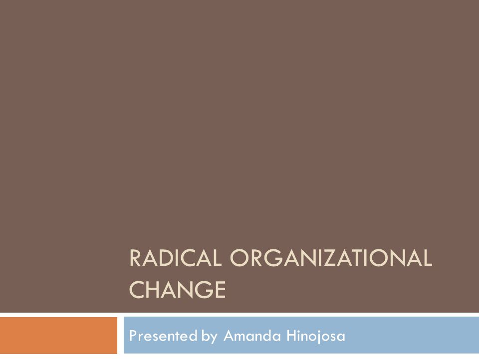 RADICAL ORGANIZATIONAL CHANGE Presented by Amanda Hinojosa