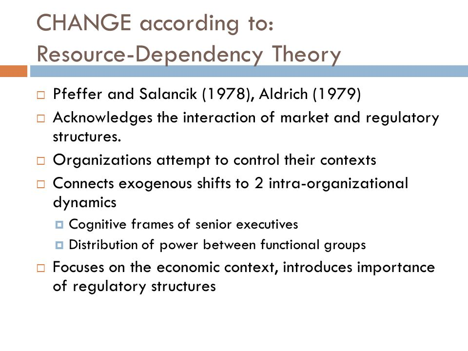 CHANGE according to: Resource-Dependency Theory  Pfeffer and Salancik (1978), Aldrich (1979)  Acknowledges the interaction of market and regulatory structures.