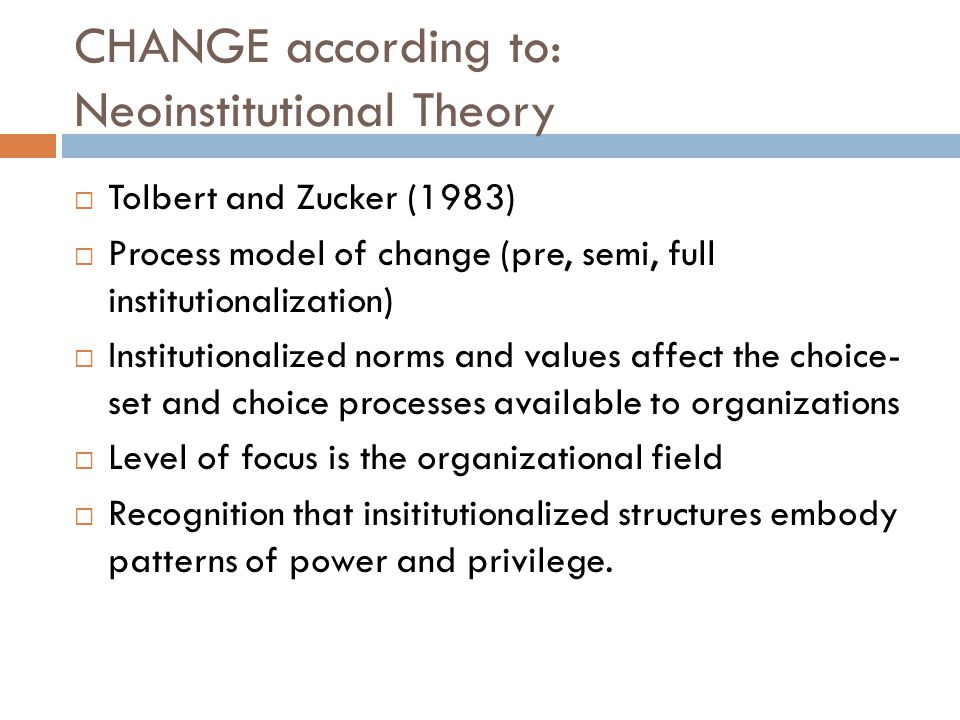 CHANGE according to: Neoinstitutional Theory  Tolbert and Zucker (1983)  Process model of change (pre, semi, full institutionalization)  Institutionalized norms and values affect the choice- set and choice processes available to organizations  Level of focus is the organizational field  Recognition that insititutionalized structures embody patterns of power and privilege.