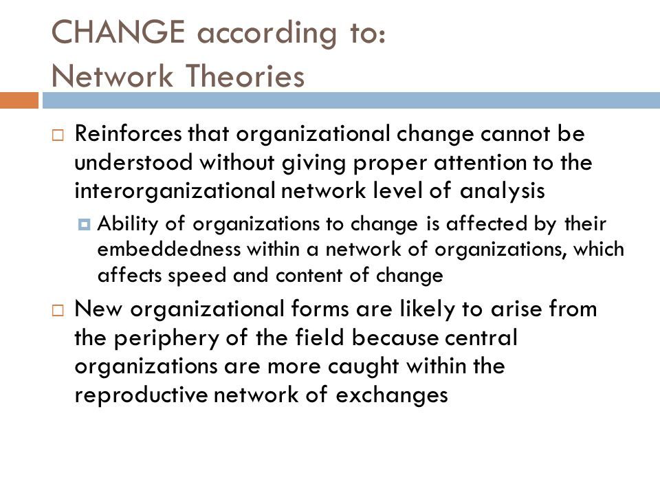 CHANGE according to: Network Theories  Reinforces that organizational change cannot be understood without giving proper attention to the interorganizational network level of analysis  Ability of organizations to change is affected by their embeddedness within a network of organizations, which affects speed and content of change  New organizational forms are likely to arise from the periphery of the field because central organizations are more caught within the reproductive network of exchanges