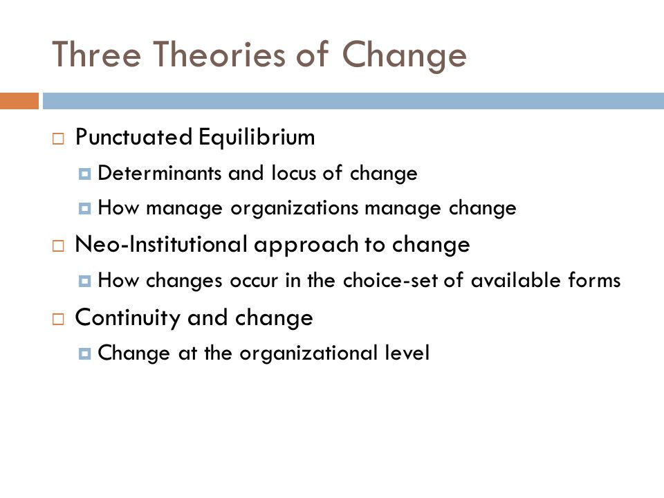 Three Theories of Change  Punctuated Equilibrium  Determinants and locus of change  How manage organizations manage change  Neo-Institutional approach to change  How changes occur in the choice-set of available forms  Continuity and change  Change at the organizational level