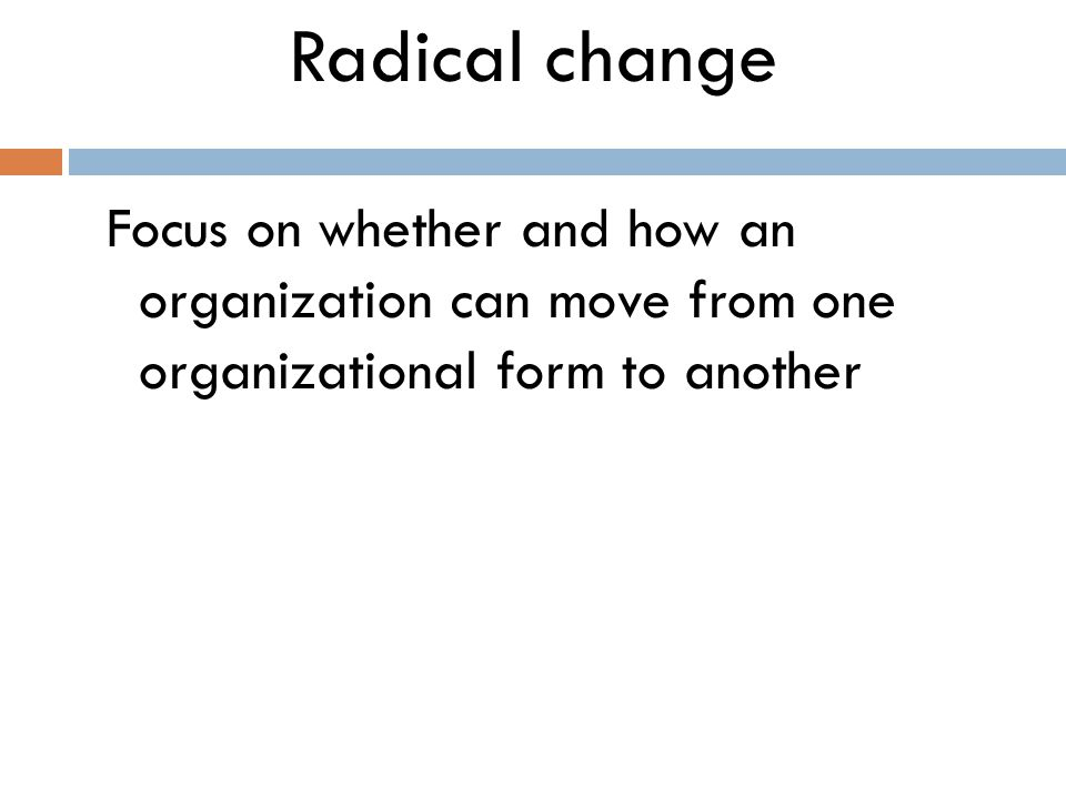 Radical change Focus on whether and how an organization can move from one organizational form to another