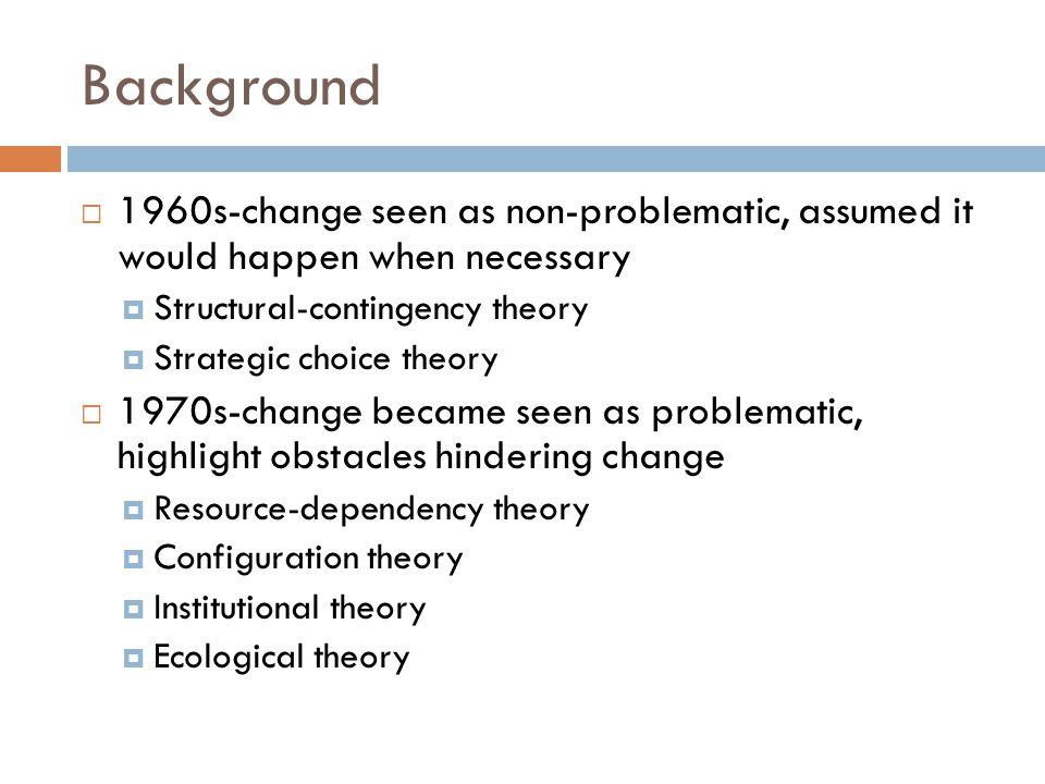 Background  1960s-change seen as non-problematic, assumed it would happen when necessary  Structural-contingency theory  Strategic choice theory  1970s-change became seen as problematic, highlight obstacles hindering change  Resource-dependency theory  Configuration theory  Institutional theory  Ecological theory