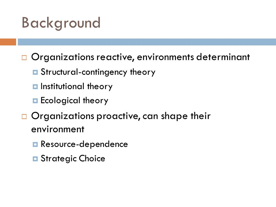 Background  Organizations reactive, environments determinant  Structural-contingency theory  Institutional theory  Ecological theory  Organizations proactive, can shape their environment  Resource-dependence  Strategic Choice