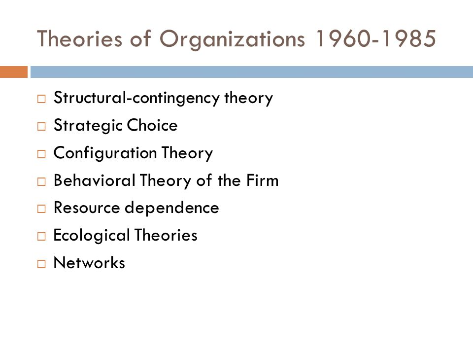 Theories of Organizations 1960-1985  Structural-contingency theory  Strategic Choice  Configuration Theory  Behavioral Theory of the Firm  Resource dependence  Ecological Theories  Networks
