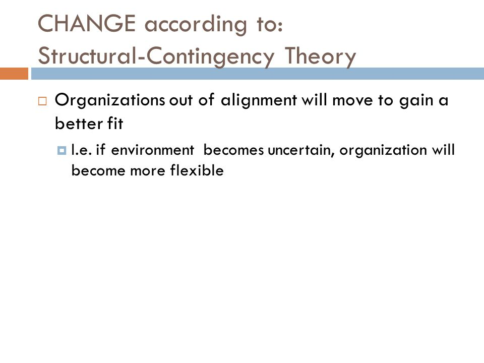 CHANGE according to: Structural-Contingency Theory  Organizations out of alignment will move to gain a better fit  I.e.