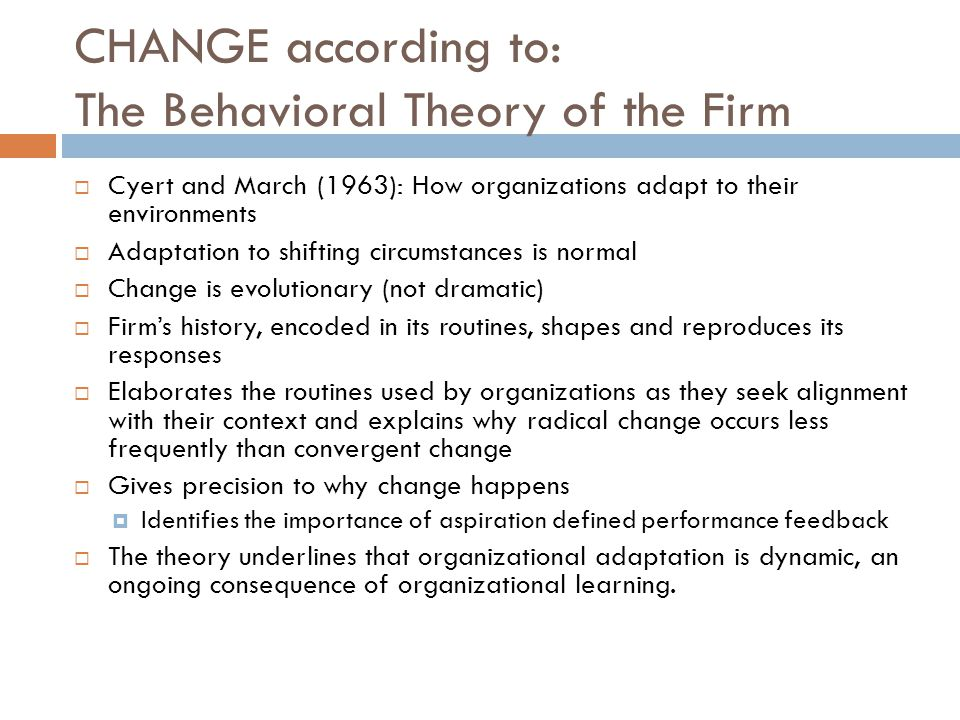 CHANGE according to: The Behavioral Theory of the Firm  Cyert and March (1963): How organizations adapt to their environments  Adaptation to shifting circumstances is normal  Change is evolutionary (not dramatic)  Firm's history, encoded in its routines, shapes and reproduces its responses  Elaborates the routines used by organizations as they seek alignment with their context and explains why radical change occurs less frequently than convergent change  Gives precision to why change happens  Identifies the importance of aspiration defined performance feedback  The theory underlines that organizational adaptation is dynamic, an ongoing consequence of organizational learning.