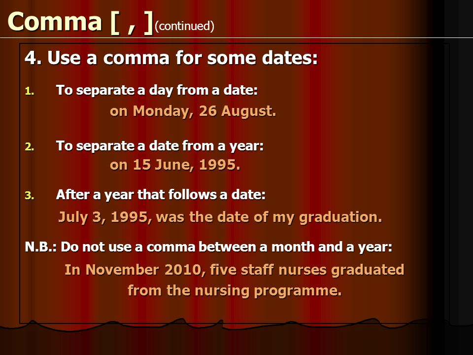 Comma [, ] 4. Use a comma for some dates: 1. To separate a day from a date: on Monday, 26 August.