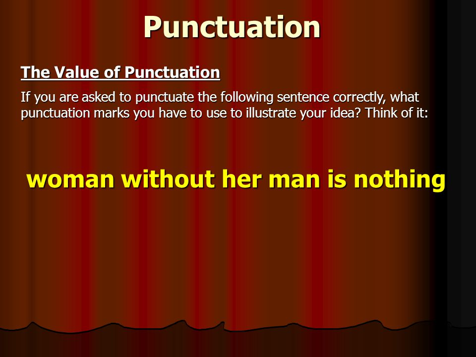 Punctuation The Value of Punctuation If you are asked to punctuate the following sentence correctly, what punctuation marks you have to use to illustrate your idea.