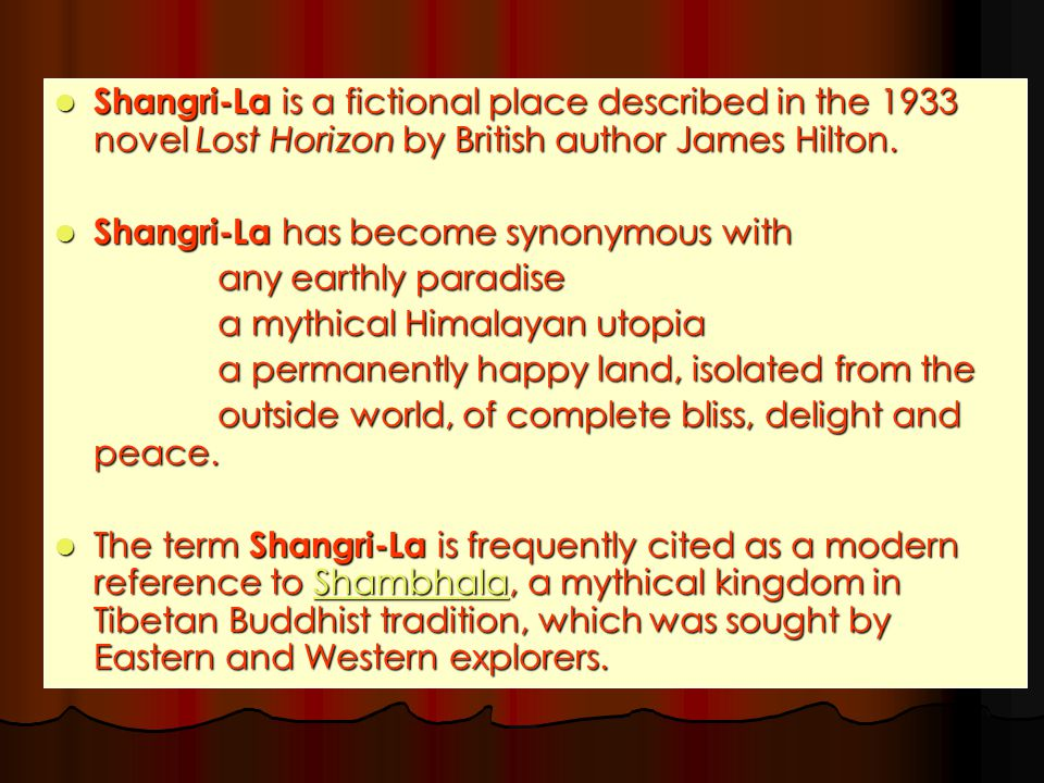 Shangri-La is a fictional place described in the 1933 novel Lost Horizon by British author James Hilton.