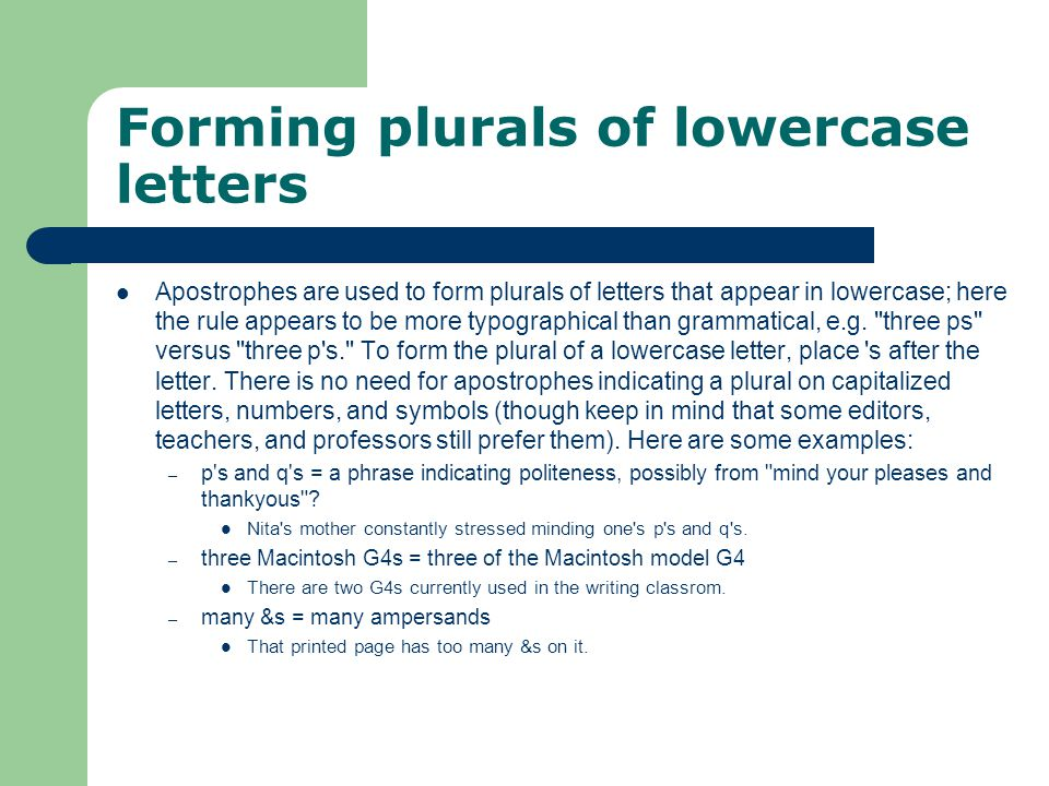 Forming plurals of lowercase letters Apostrophes are used to form plurals of letters that appear in lowercase; here the rule appears to be more typogr