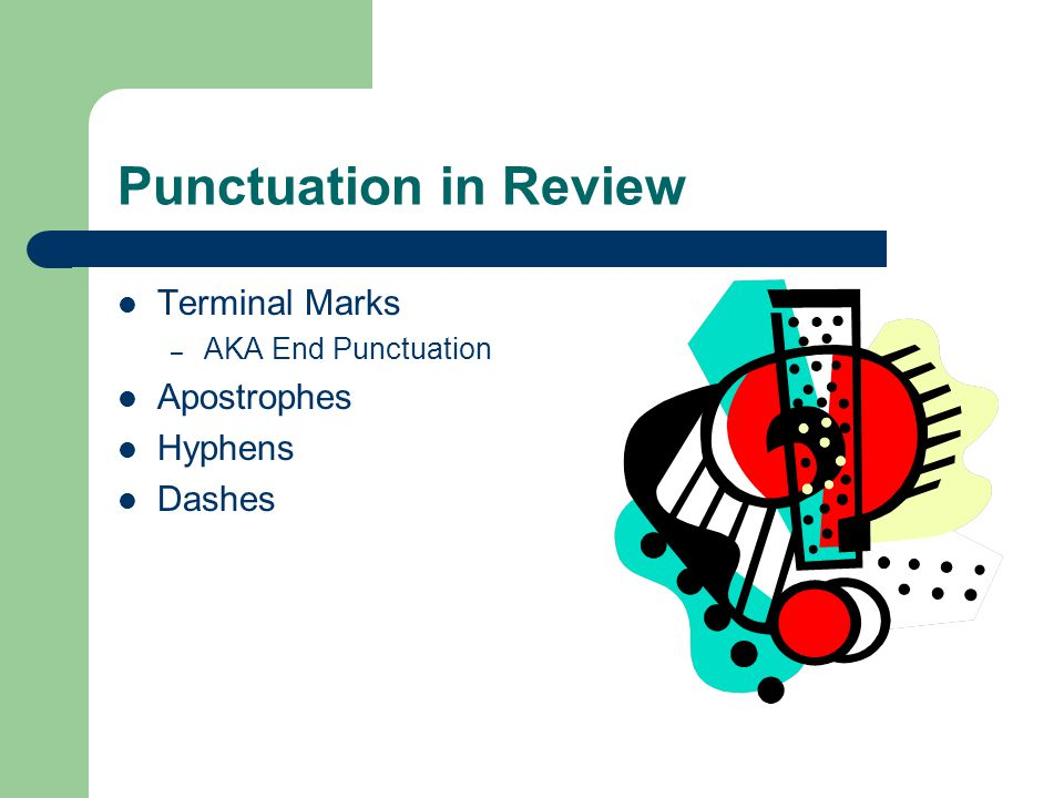 Punctuation in Review Terminal Marks – AKA End Punctuation Apostrophes Hyphens Dashes