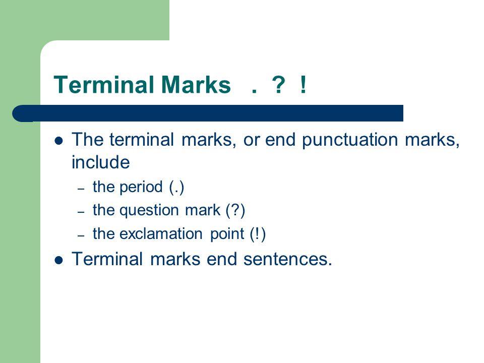 Terminal Marks. ? ! The terminal marks, or end punctuation marks, include – the period (.) – the question mark (?) – the exclamation point (!) Termina
