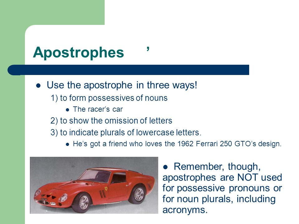 Apostrophes ' Use the apostrophe in three ways! 1) to form possessives of nouns The racer's car 2) to show the omission of letters 3) to indicate plur