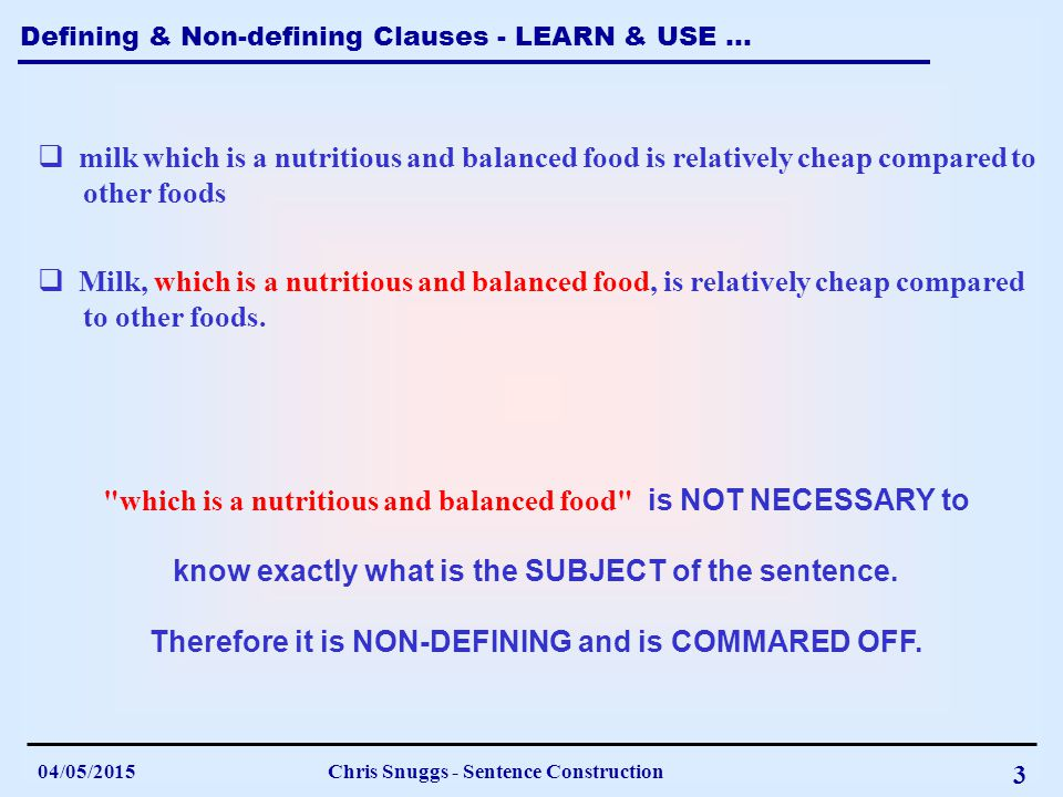 Defining & Non-defining Clauses - LEARN & USE … 04/05/2015Chris Snuggs - Sentence Construction 3  milk which is a nutritious and balanced food is relatively cheap compared to other foods which is a nutritious and balanced food is NOT NECESSARY to know exactly what is the SUBJECT of the sentence.