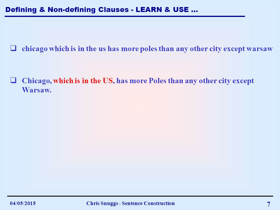 Defining & Non-defining Clauses - LEARN & USE … 04/05/2015Chris Snuggs - Sentence Construction 7  chicago which is in the us has more poles than any other city except warsaw  Chicago, which is in the US, has more Poles than any other city except Warsaw.