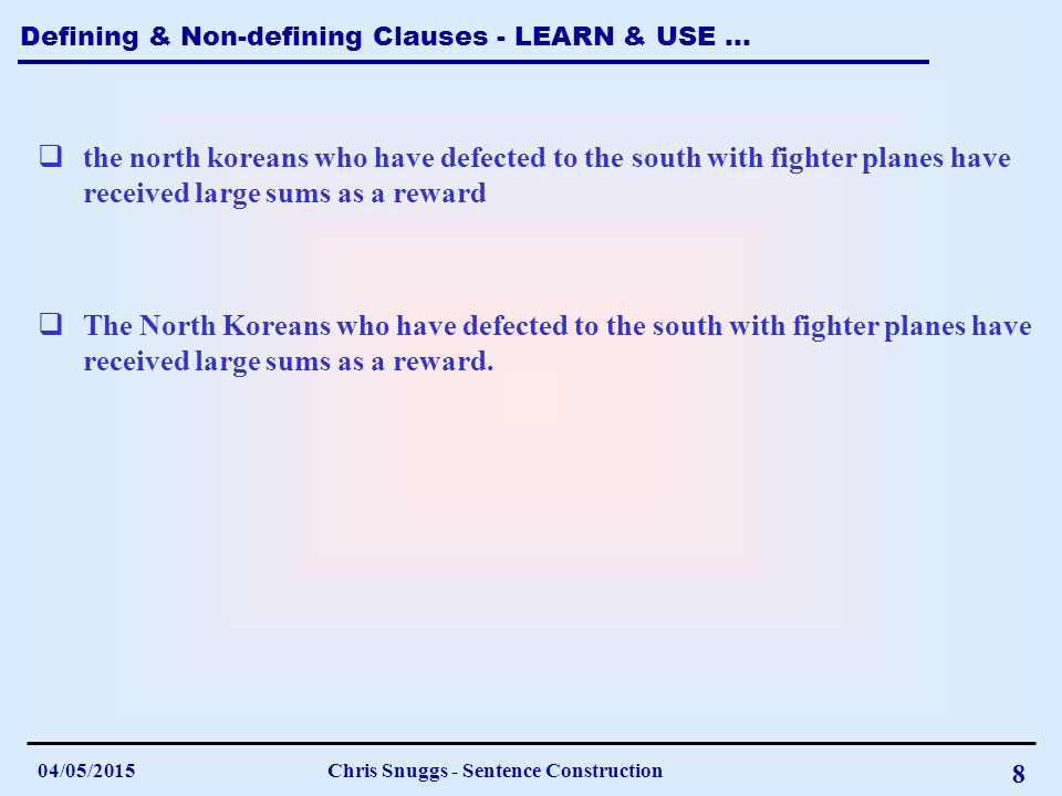 Defining & Non-defining Clauses - LEARN & USE … 04/05/2015Chris Snuggs - Sentence Construction 8  The North Koreans who have defected to the south with fighter planes have received large sums as a reward.