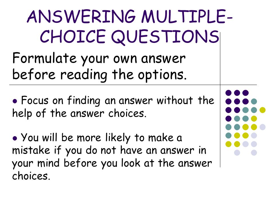 ANSWERING MULTIPLE- CHOICE QUESTIONS Eliminate unlikely answers first.