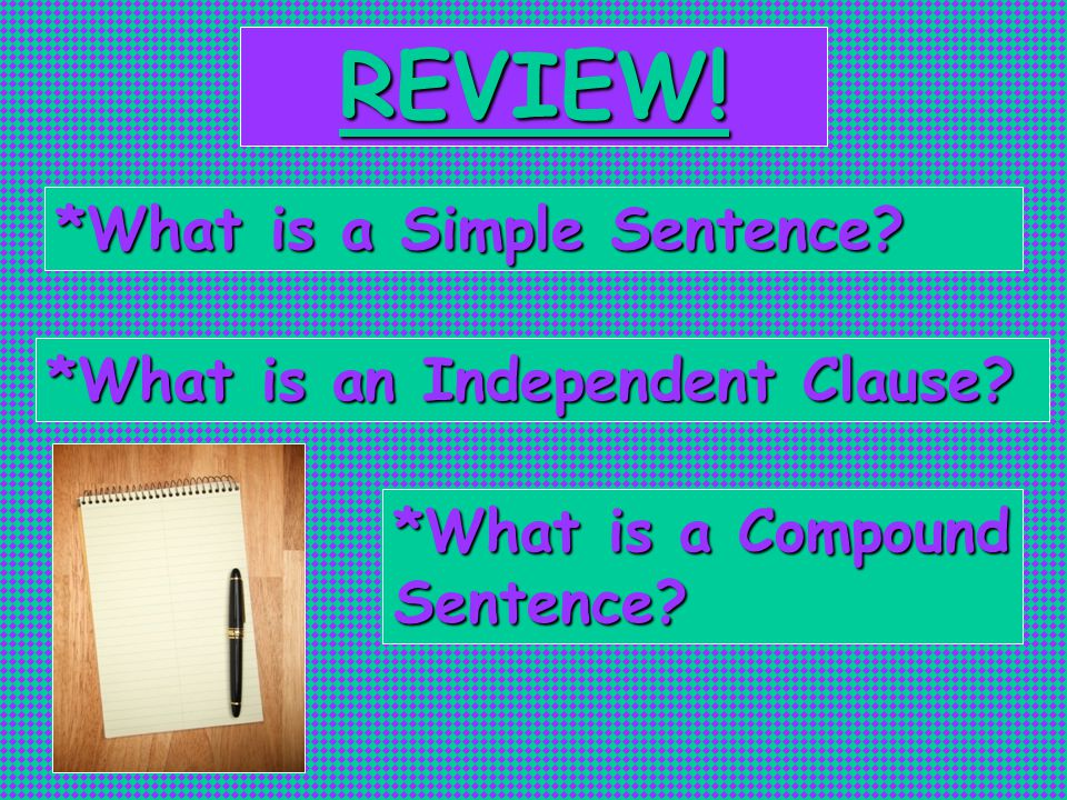 REVIEW! *What is a Simple Sentence *What is an Independent Clause *What is a Compound Sentence