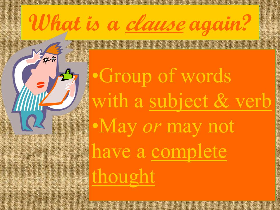 What is a clause again Group of words with a subject & verb May or may not have a complete thought