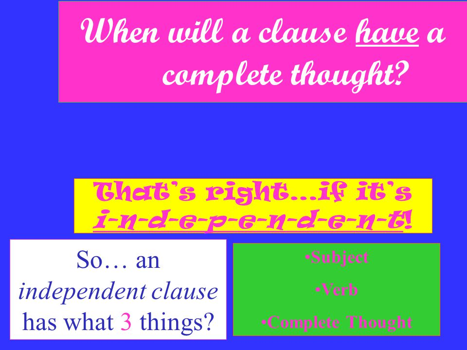 When will a clause have a complete thought. So… an independent clause has what 3 things.