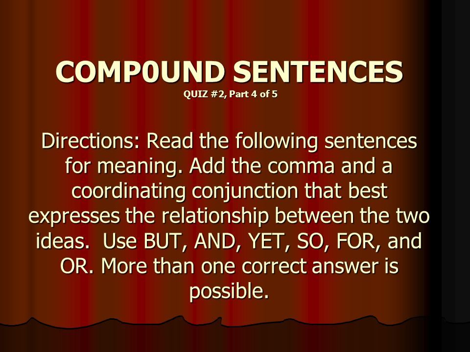 COMP0UND SENTENCES QUIZ #2, Part 4 of 5 Directions: Read the following sentences for meaning. Add the comma and a coordinating conjunction that best e