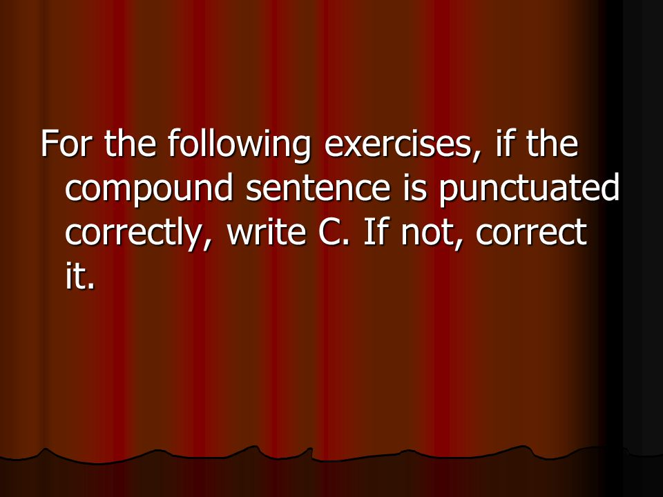 For the following exercises, if the compound sentence is punctuated correctly, write C.