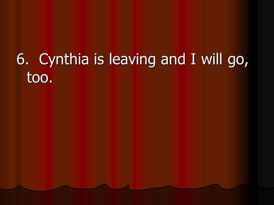 6. Cynthia is leaving and I will go, too.