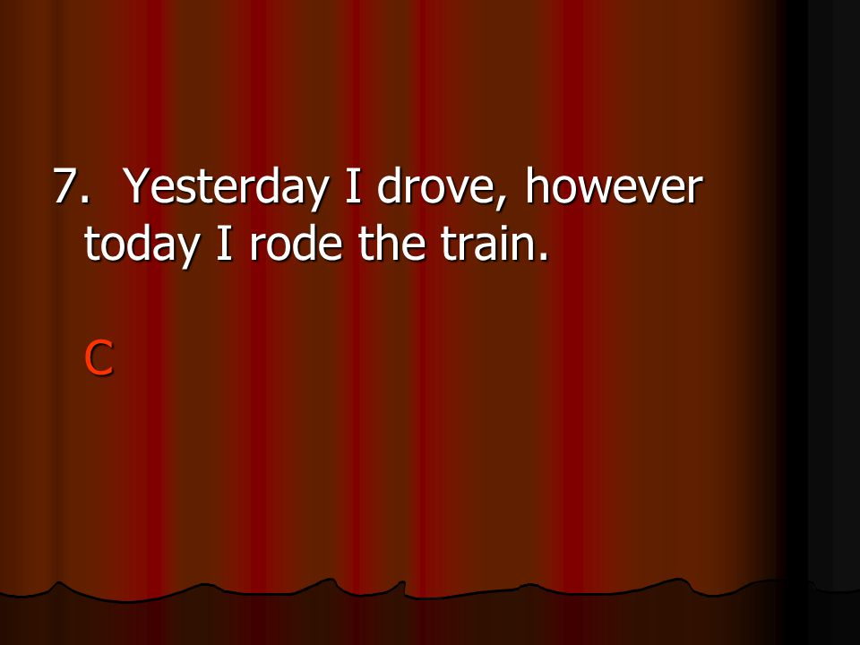 7. Yesterday I drove, however today I rode the train. C