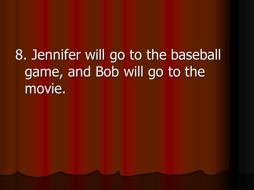 8. Jennifer will go to the baseball game, and Bob will go to the movie.