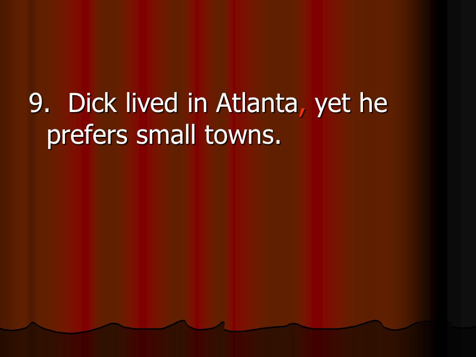 9. Dick lived in Atlanta, yet he prefers small towns.