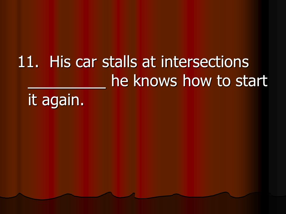 11. His car stalls at intersections _________ he knows how to start it again.