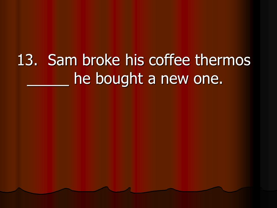 13. Sam broke his coffee thermos _____ he bought a new one.