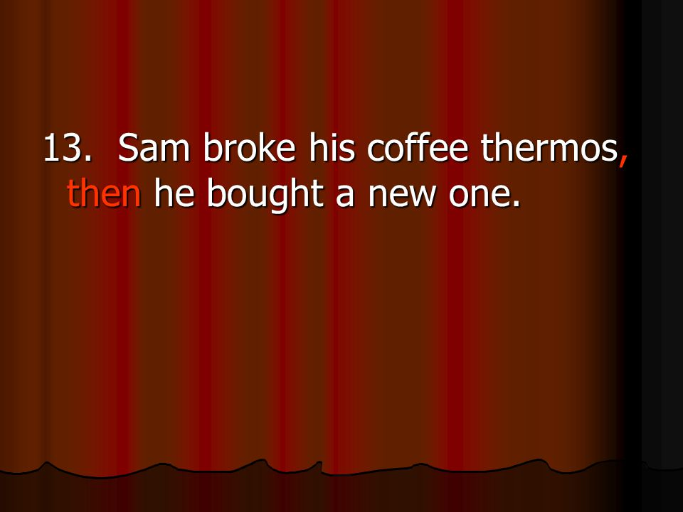 13. Sam broke his coffee thermos, then he bought a new one.