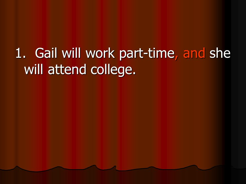 1. Gail will work part-time, and she will attend college.