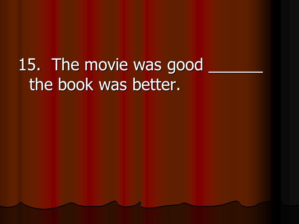15. The movie was good ______ the book was better.
