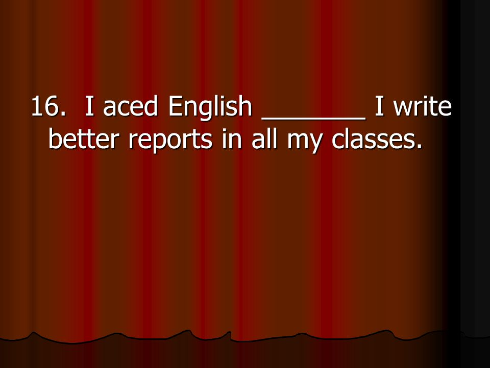 16. I aced English _______ I write better reports in all my classes.