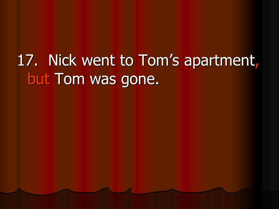 17. Nick went to Tom's apartment, but Tom was gone.