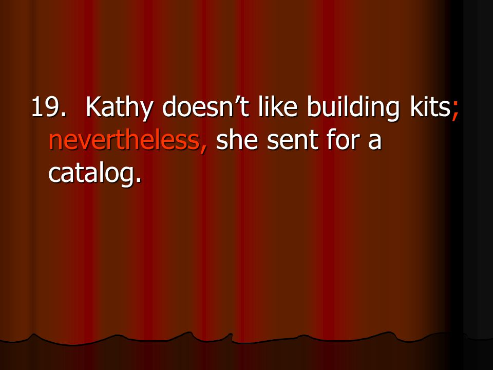 19. Kathy doesn't like building kits; nevertheless, she sent for a catalog.