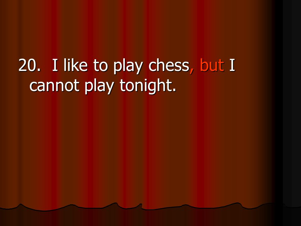 20. I like to play chess, but I cannot play tonight.