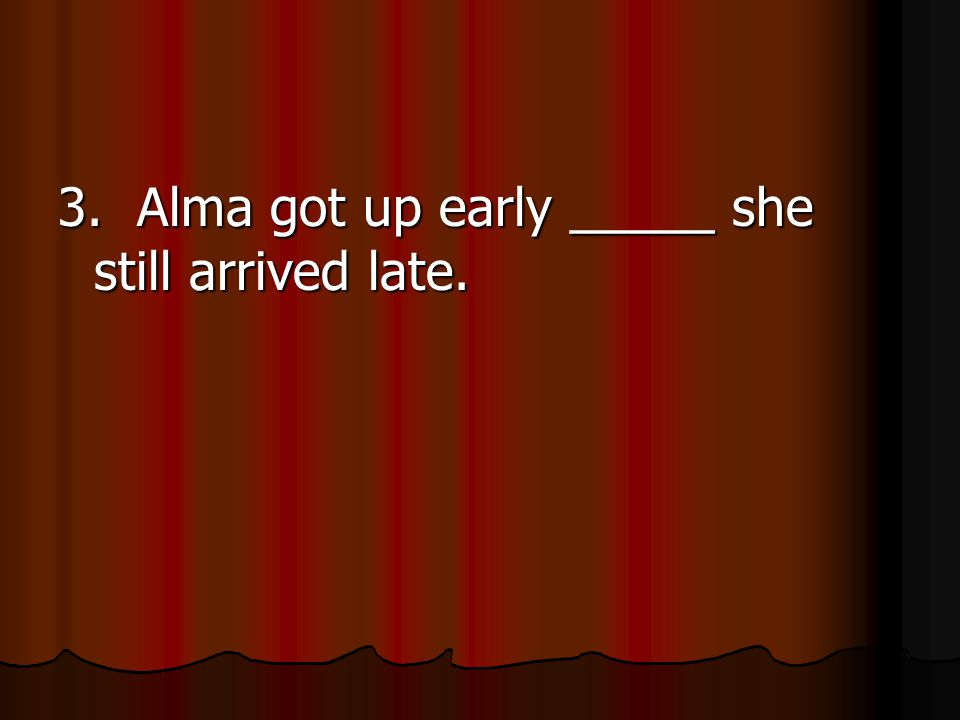3. Alma got up early _____ she still arrived late.