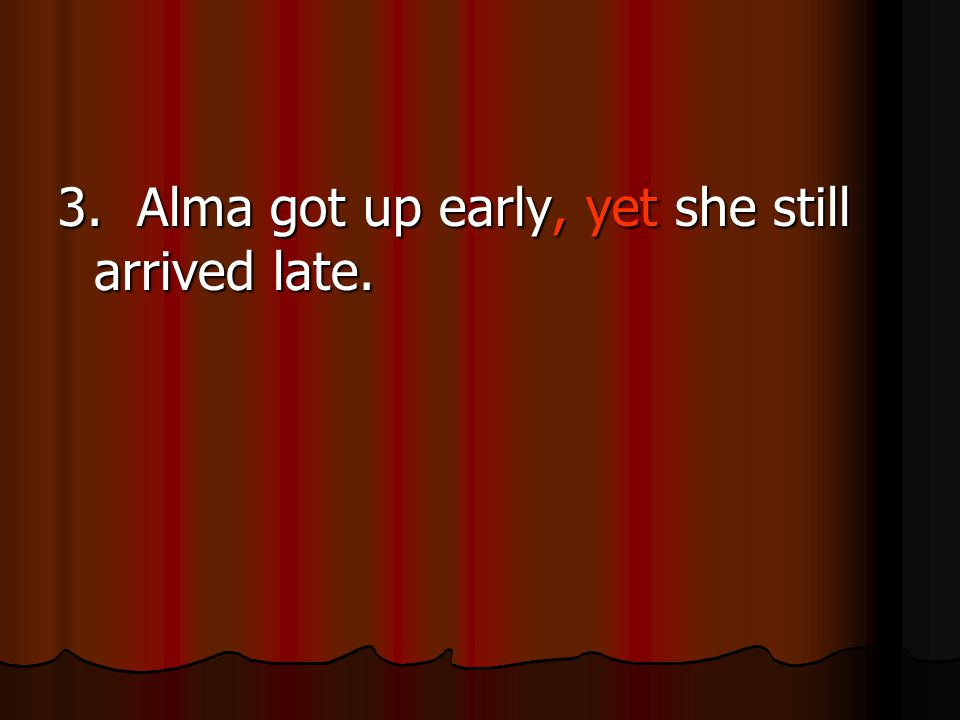 3. Alma got up early, yet she still arrived late.