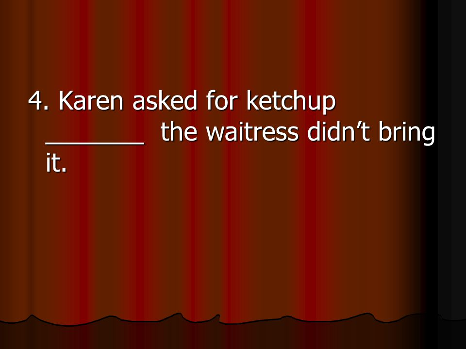 4. Karen asked for ketchup _______ the waitress didn't bring it.