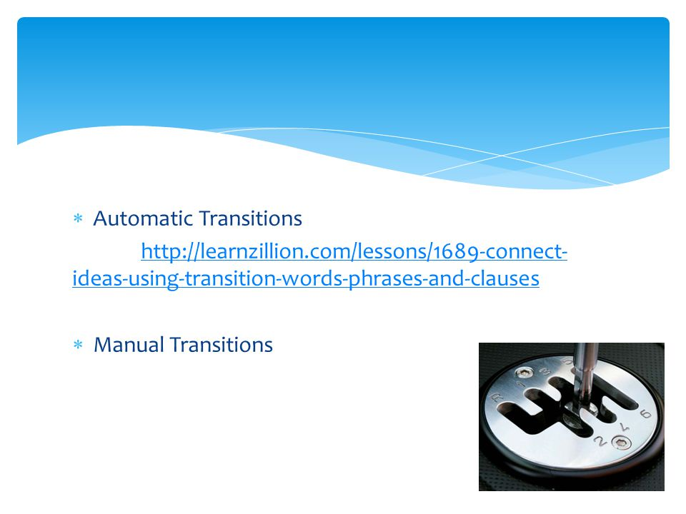  Automatic Transitions http://learnzillion.com/lessons/1689-connect- ideas-using-transition-words-phrases-and-clauses  Manual Transitions
