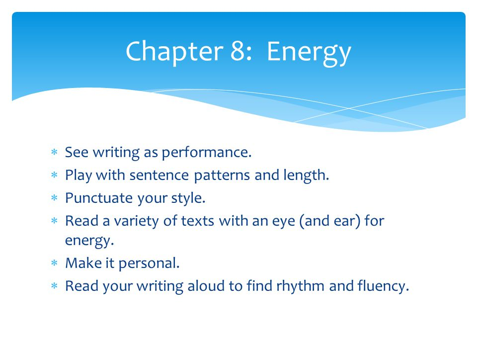  See writing as performance.  Play with sentence patterns and length.  Punctuate your style.  Read a variety of texts with an eye (and ear) for en
